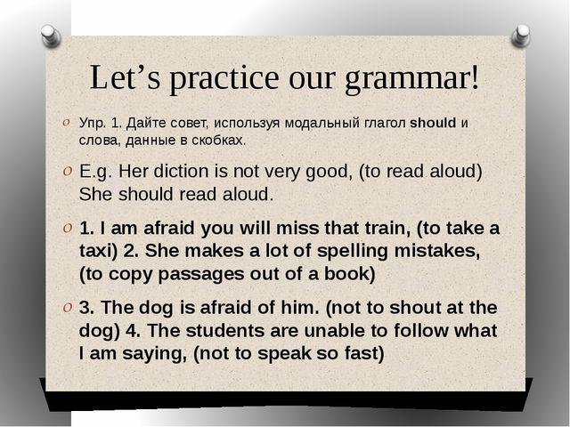 Let's practice our grammar! Упр. 1. Дайте совет, используя модальный глагол s...