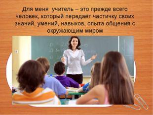 Для меня учитель – это прежде всего человек, который передаёт частичку своих