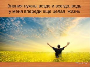 Знания нужны везде и всегда, ведь у меня впереди еще целая жизнь