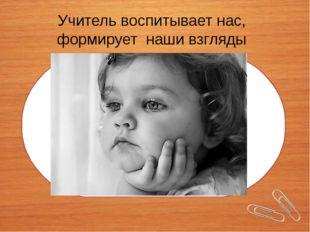 Учитель воспитывает нас, формирует наши взгляды