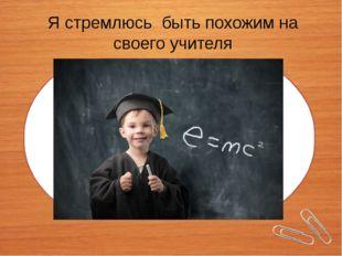Я стремлюсь быть похожим на своего учителя