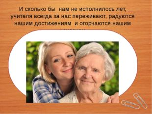И сколько бы нам не исполнилось лет, учителя всегда за нас переживают, радую
