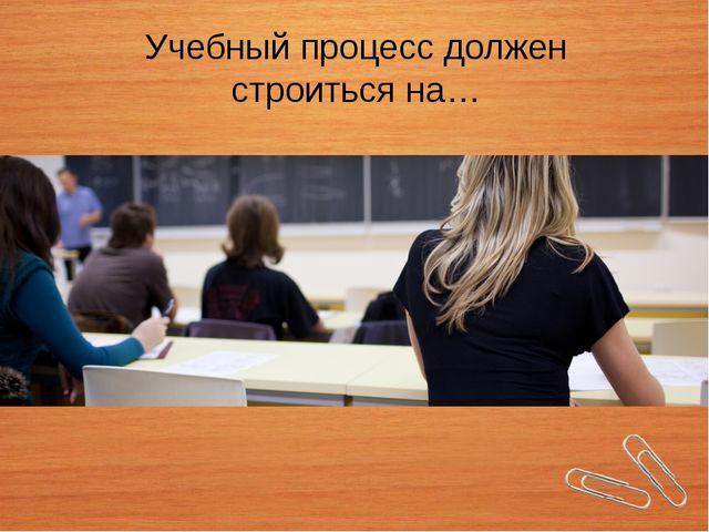 Учебный процесс должен строиться на…