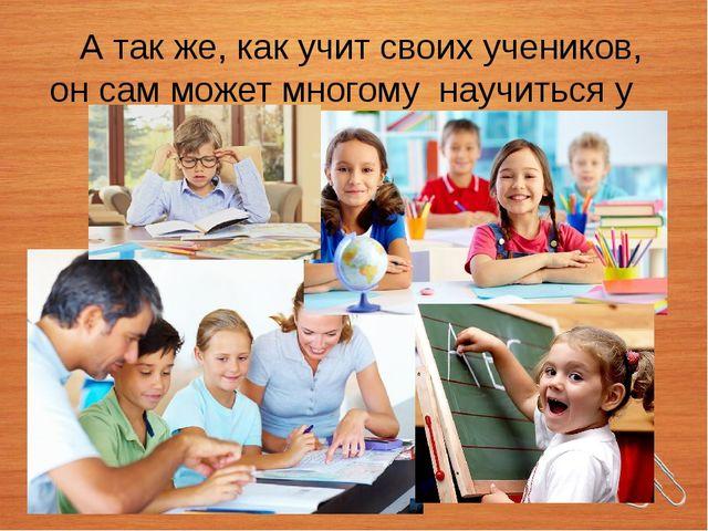 А так же, как учит своих учеников, он сам может многому научиться у детей