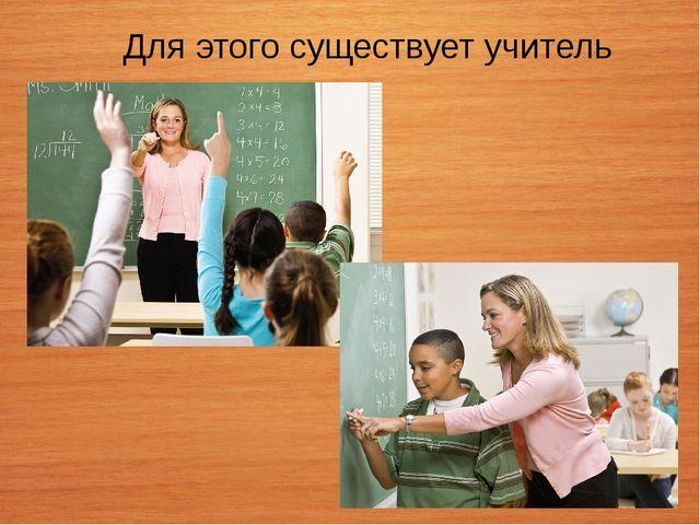 Для этого существует учитель