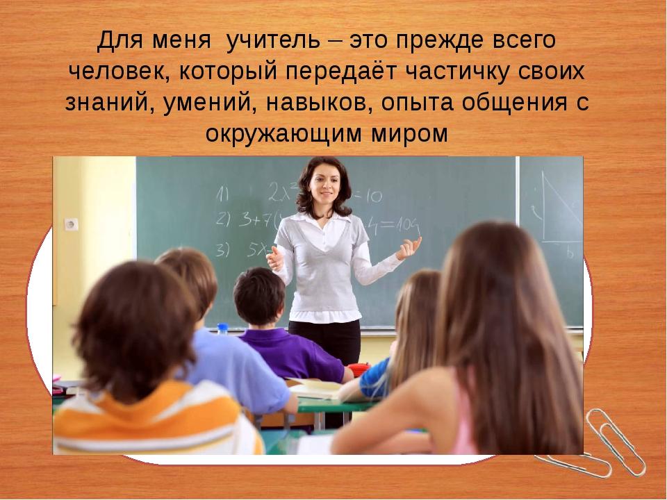 Для меня учитель – это прежде всего человек, который передаёт частичку своих...