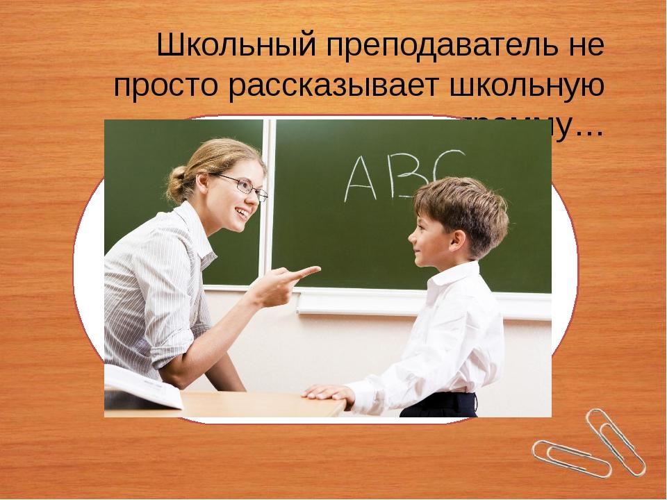 Школьный преподаватель не просто рассказывает школьную программу…