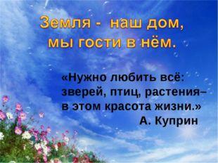 «Нужно любить всё: зверей, птиц, растения– в этом красота жизни.» А. Куприн