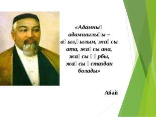 «Адамның адамшылығы – ақыл,ғылым, жақсы ата, жақсы ана, жақсы құрбы, жақсы ұ