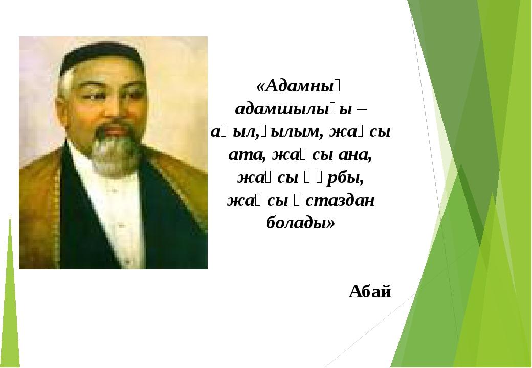 «Адамның адамшылығы – ақыл,ғылым, жақсы ата, жақсы ана, жақсы құрбы, жақсы ұ...