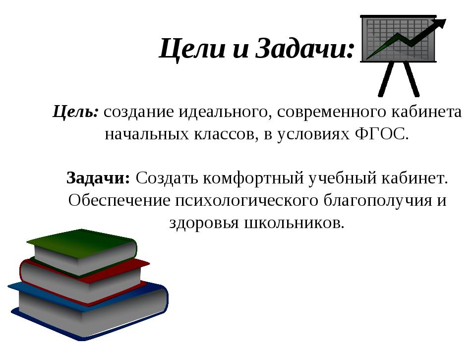 Цели и Задачи: Цель: создание идеального, современного кабинета начальных кла...