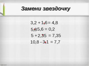 Замени звездочку 3,2 + = 4,8 - 5,6 = 0,2 5 + = 7,35 10,8 - = 7,7 * * * 1,6 5,