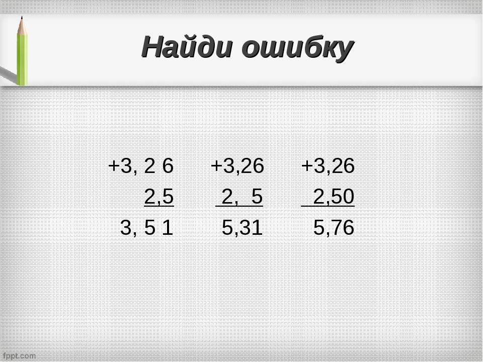 Найди ошибку +3, 2 6 +3,26+3,26 2,5 2, 5 2,50 3, 5 1 5,31 5,76