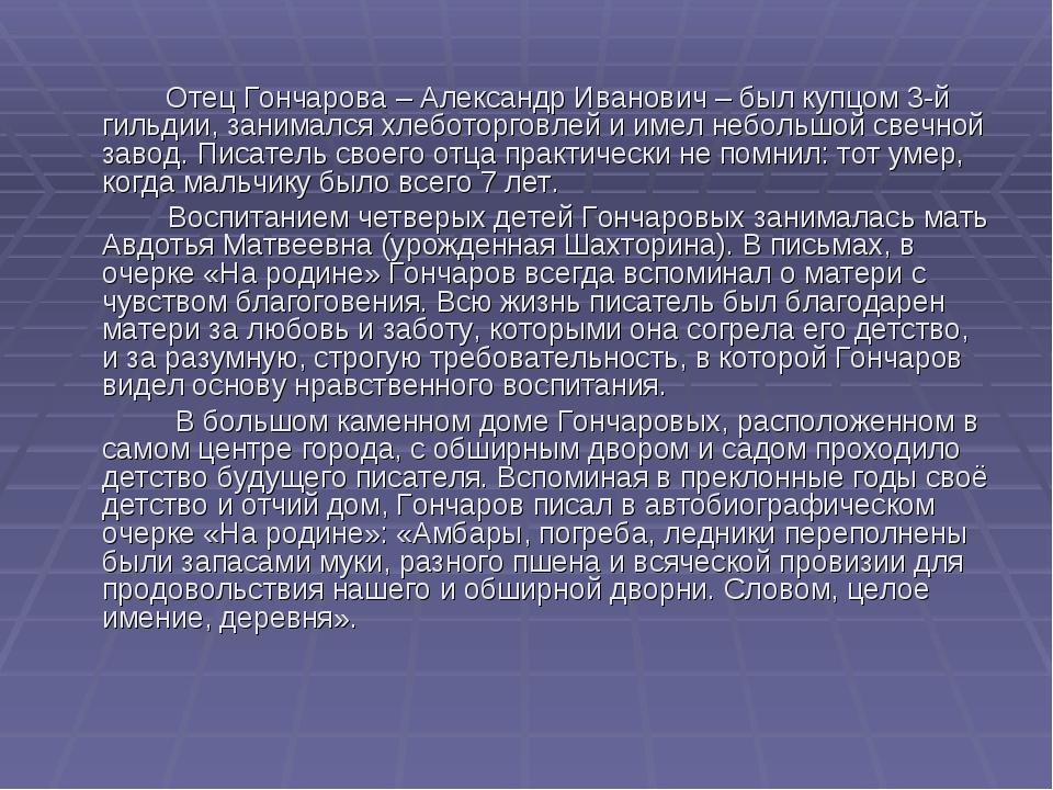Отец Гончарова – Александр Иванович – был купцом 3-й гильдии, занимался хлеб...