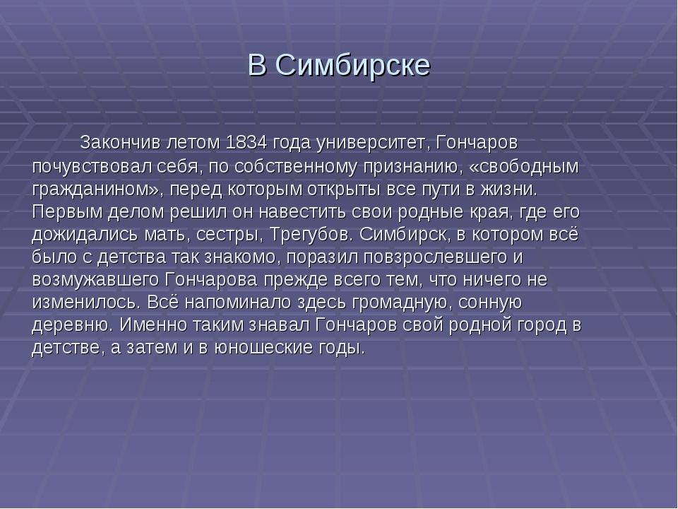 В Симбирске Закончив летом 1834 года университет, Гончаров почувствовал себя,...