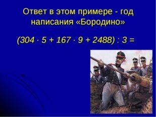 Ответ в этом примере - год написания «Бородино» (304 · 5 + 167 · 9 + 2488) :