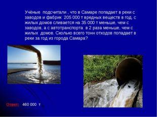 Ответ: 460 000 т Учёные подсчитали , что в Самаре попадает в реки с заводов и