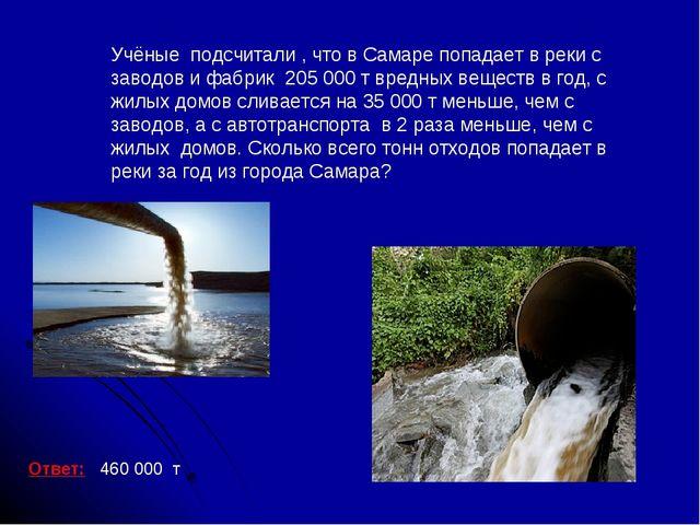 Ответ: 460 000 т Учёные подсчитали , что в Самаре попадает в реки с заводов и...