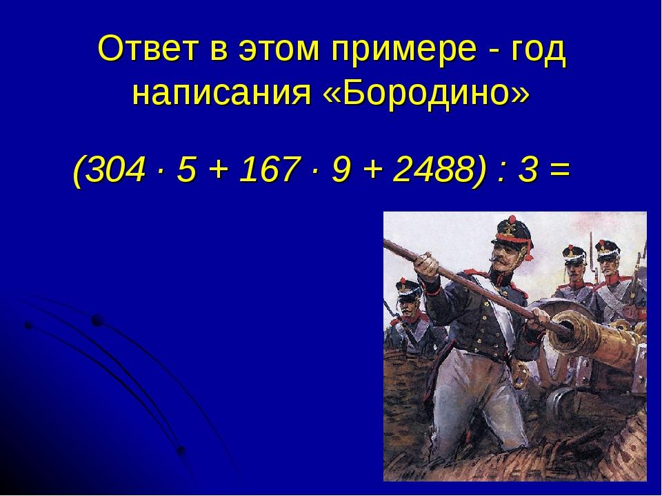 Ответ в этом примере - год написания «Бородино» (304 · 5 + 167 · 9 + 2488) :...