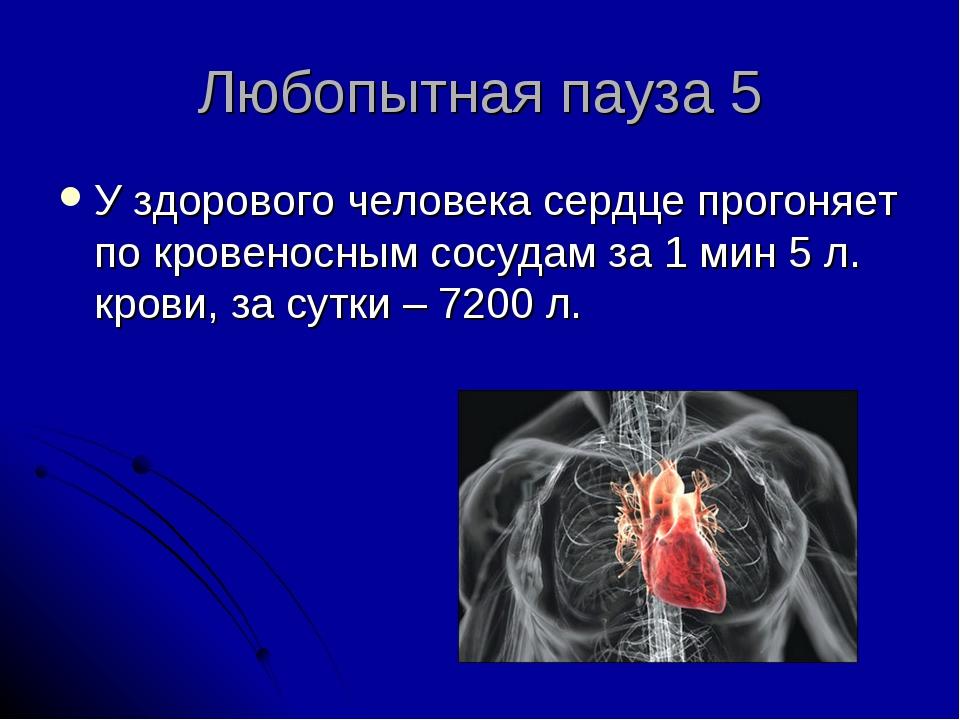 Любопытная пауза 5 У здорового человека сердце прогоняет по кровеносным сосуд...