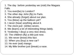 1. The day before yesterday we (visit) the Niagara Falls. 2. You ever(be) to