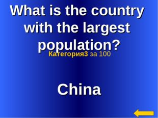 What is the country with the largest population? China Категория3 за 100