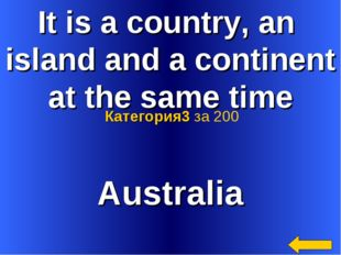 It is a country, an island and a continent at the same time Australia Категор
