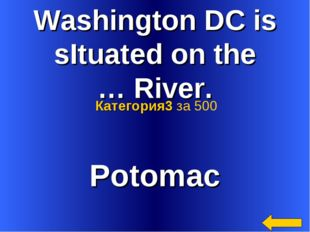 Washington DC is sItuated on the … River. Potomac Категория3 за 500