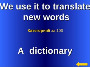 We use it to translate new words A dictionary Категория5 за 100