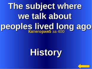The subject where we talk about peoples lived long ago History Категория5 за