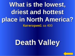 What is the lowest, driest and hottest place in North America? Death Valley К