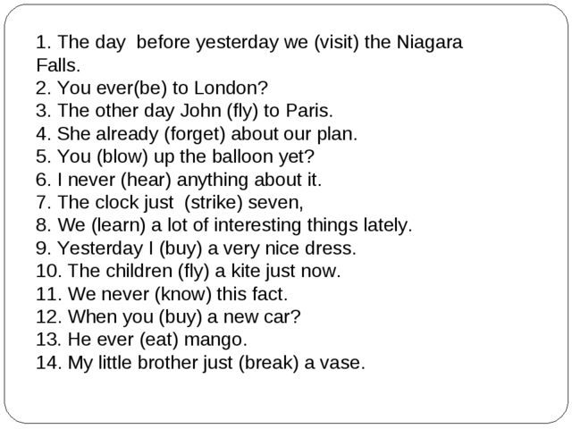 1. The day before yesterday we (visit) the Niagara Falls. 2. You ever(be) to...