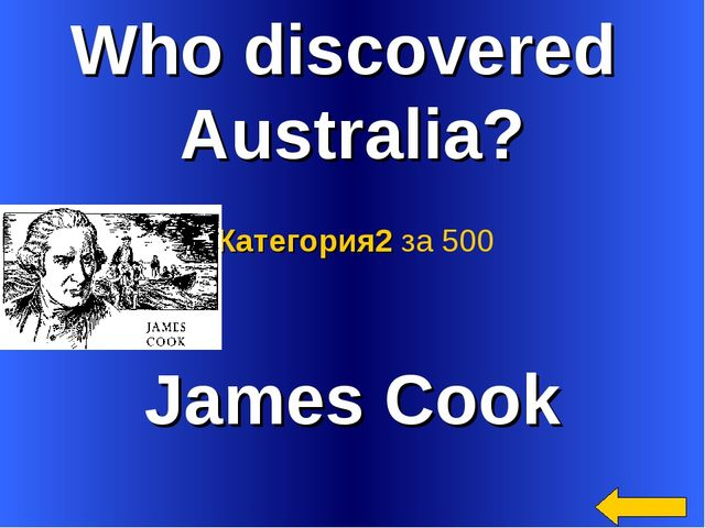Who discovered Australia? James Cook Категория2 за 500