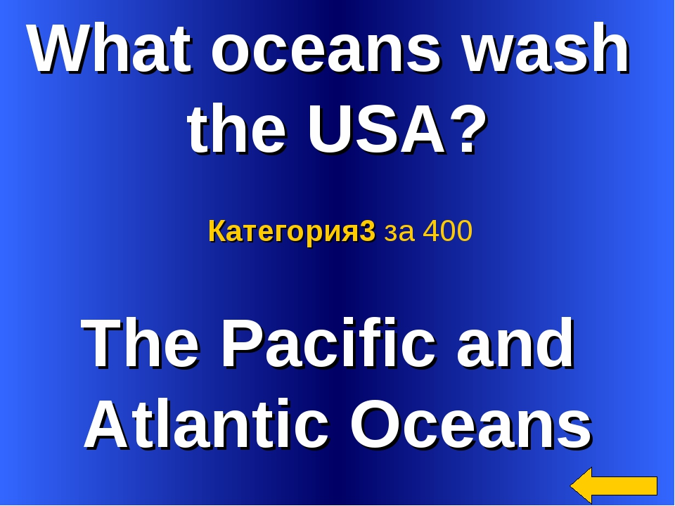 What oceans wash the USA? The Pacific and Atlantic Oceans Категория3 за 400