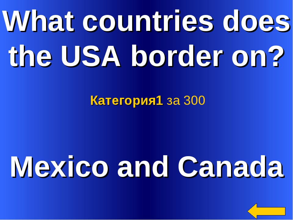 What countries does the USA border on? Mexico and Canada Категория1 за 300