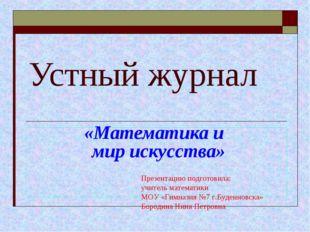 Устный журнал «Математика и мир искусства» Презентацию подготовила: учитель м