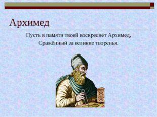 Архимед Пусть в памяти твоей воскреснет Архимед, Сражённый за великие творенья.
