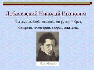 Лобачевский Николай Иванович Ты знаешь Лобачевского, он русский брат, Коперни