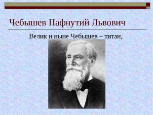 Чебышев Пафнутий Львович Велик и ныне Чебышев – титан,