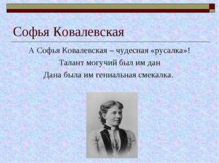 Софья Ковалевская А Софья Ковалевская – чудесная «русалка»! Талант могучий бы