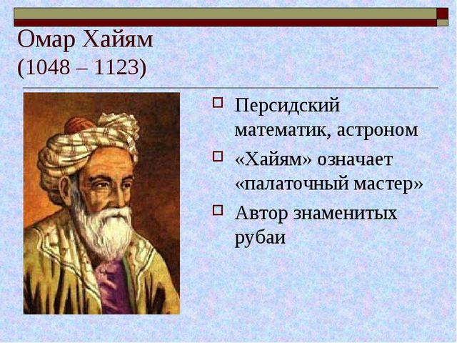 Омар Хайям (1048 – 1123) Персидский математик, астроном «Хайям» означает «па...