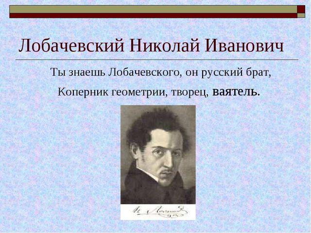 Лобачевский Николай Иванович Ты знаешь Лобачевского, он русский брат, Коперни...