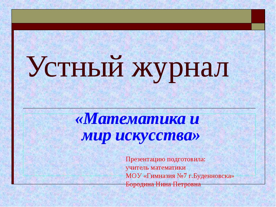 Устный журнал «Математика и мир искусства» Презентацию подготовила: учитель м...
