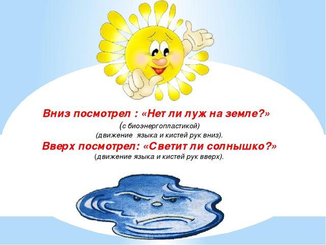 Вниз посмотрел : «Нет ли луж на земле?» (с биоэнергопластикой) (движение язык...