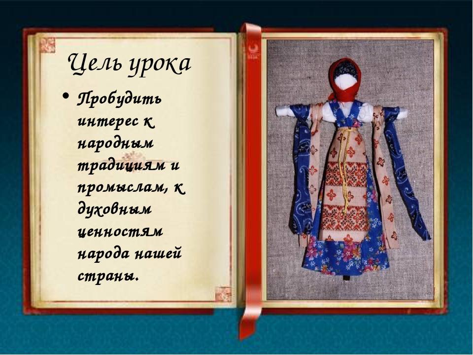 Цель урока Пробудить интерес к народным традициям и промыслам, к духовным цен...