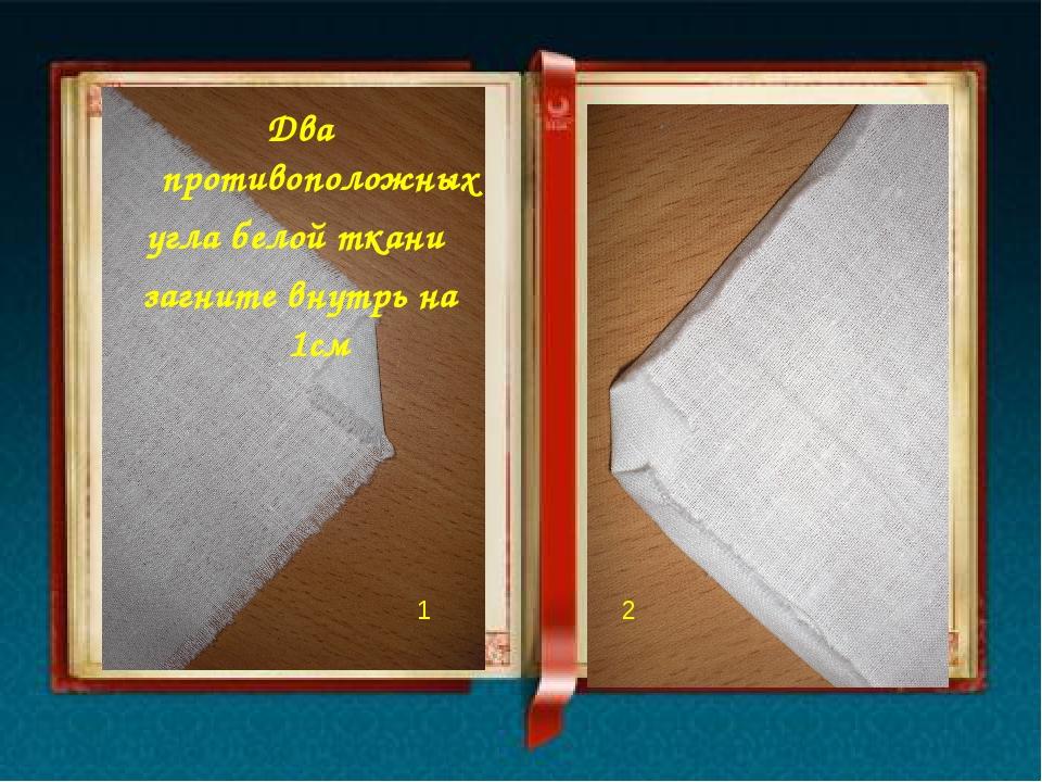 Два противоположных угла белой ткани загните внутрь на 1см 1 2