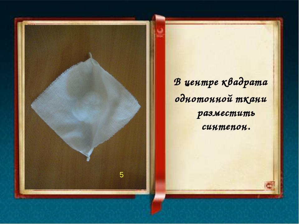 В центре квадрата однотонной ткани разместить синтепон. 5