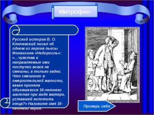 Русский историк В. О. Ключевский писал об одном из героев пьесы Фонвизина «Н