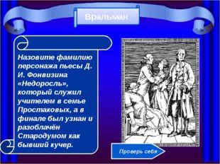 Назовите фамилию персонажа пьесы Д. И. Фонвизина «Недоросль», который служил