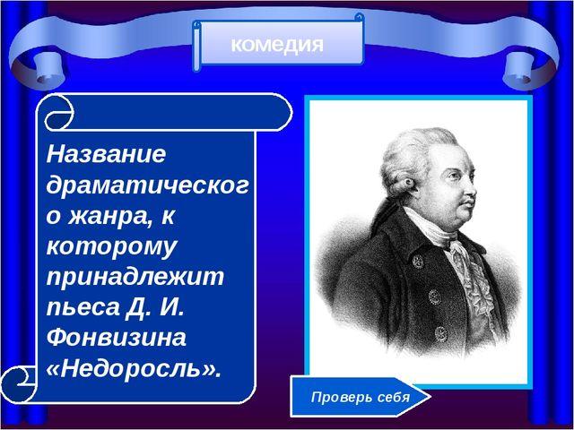 Название драматического жанра, к которому принадлежит пьеса Д. И. Фонвизина...